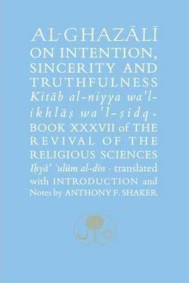Al-Ghazali on Intention, Sincerity & Truthfulness: The Revival of the Religious Sciences Book XXXVII