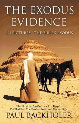 The Exodus Evidence in Pictures - the Bible's Exodus: The Hunt for Ancient Israel in Egypt, the Red Sea, the Exodus Route and Mount Sinai. The Search for Proof