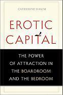 Erotic Capital : The Power of Attraction in the Boardroom and the Bedroom