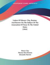 Letters of Messrs. Clay, Benton, and Barrow on the Subject of the Annexation of Texas to the United States (1844)