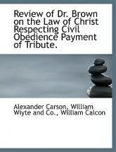 Review of Dr. Brown on the Law of Christ Respecting Civil Obedience Payment of Tribute.