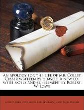 An Apology for the Life of Mr. Colley Cibber Written by Himself. a New Ed. with Notes and Supplement by Robert W. Lowe Volume 2