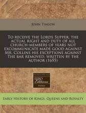 To Receive the Lords Supper, the Actual Right and Duty of All Church-Members of Years Not Excommunicate Made Good Against Mr. Collins His Exceptions Against the Bar Removed, Written by the Author (1655)