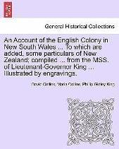 An Account of the English Colony in New South Wales ... to Which Are Added, Some Particulars of New Zealand; Compiled ... from the Mss. of Lieutenant-Governor King ... Illustrated by Engravings.