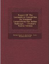 Report of the Locomotive Committee on Standard Locomotives for Indian Railways... - Primary Source Edition
