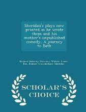 Sheridan's Plays Now Printed as He Wrote Them and His Mother's Unpublished Comedy, a Journey to Bath - Scholar's Choice Edition