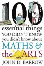 100 Essential Things You Didn't Know You Didn't Know About Maths and the Arts: Arts Volume 3