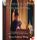 My Father Died This Morning - Tyrus Anthony Wong
