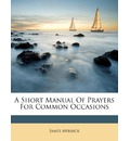 A Short Manual of Prayers for Common Occasions