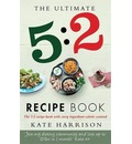 The Ultimate 5:2 Diet Recipe Book: Easy, Calorie-Counted Fast Day Meals You'll Love