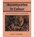 Ascomycetes in Colour: Found and Photographed in Mainland Britain