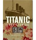 Titanic Love Stories: The True Stories of 13 Honeymoon Couples Who Sailed on the Titanic