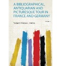 A Bibliographical, Antiquarian and Picturesque Tour in France and Germany - Thomas Frognall Dibdin