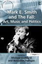 Mark E. Smith and The Fall: Art, Music and Politics - Benjamin Halligan
