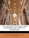 Life, Letters, Lectures, and Addresses of Fredk. W. Robertson - Frederick William Robertson
