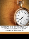Publications of the Modern Language Association of America, Volume 32 - Modern Language Association of America