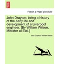 John Drayton; Being a History of the Early Life and Development of a Liverpool Engineer. [By William Wilson, Minister at Etal.] - John Drayton