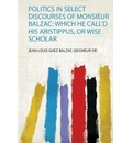 Politics in Select Discourses of Monsieur Balzac - Jean-Louis Guez Balzac (Seigneur De)