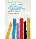 Notes of Four Lectures on the Literature and Philosophy of the Middle Ages - Alexander John Scott